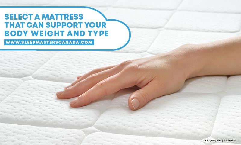 Select a mattress that can support your body weight and type